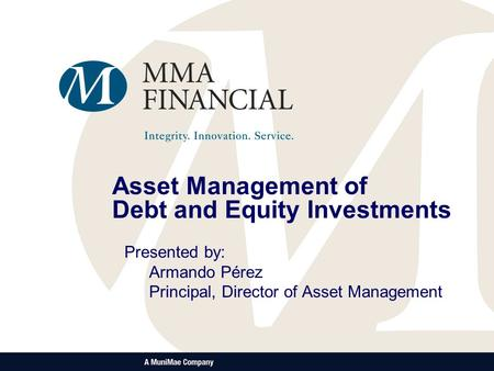 Asset Management of Debt and Equity Investments Presented by: Armando Pérez Principal, Director of Asset Management.