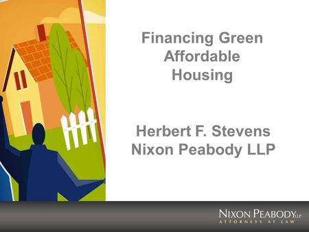 Financing Green Affordable Housing Herbert F. Stevens Nixon Peabody LLP.