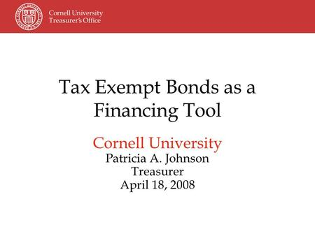 Tax Exempt Bonds as a Financing Tool Cornell University Patricia A. Johnson Treasurer April 18, 2008.