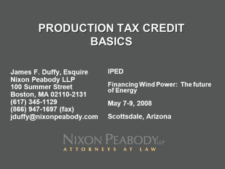 PRODUCTION TAX CREDIT BASICS James F. Duffy, Esquire Nixon Peabody LLP 100 Summer Street Boston, MA 02110-2131 (617) 345-1129 (866) 947-1697 (fax)