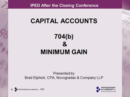 IPED After the Closing Conference CAPITAL ACCOUNTS 704(b) & MINIMUM GAIN Presented by Brad Elphick, CPA, Novogradac & Company LLP.