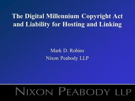 The Digital Millennium Copyright Act and Liability for Hosting and Linking Mark D. Robins Nixon Peabody LLP.