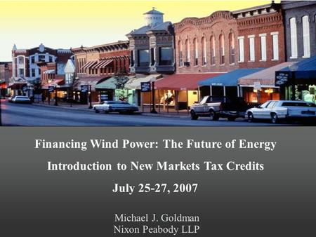 Michael J. Goldman Nixon Peabody LLP Financing Wind Power: The Future of Energy Introduction to New Markets Tax Credits July 25-27, 2007.