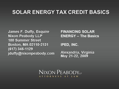 SOLAR ENERGY TAX CREDIT BASICS James F. Duffy, Esquire Nixon Peabody LLP 100 Summer Street Boston, MA 02110-2131 (617) 345-1129