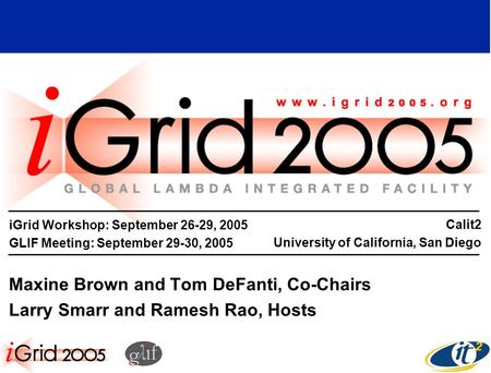 IGrid Workshop: September 26-29, 2005 GLIF Meeting: September 29-30, 2005 Maxine Brown and Tom DeFanti, Co-Chairs Larry Smarr and Ramesh Rao, Hosts Calit2.