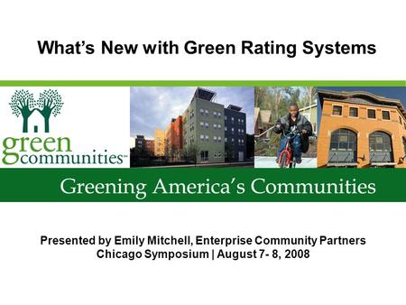Presented by Emily Mitchell, Enterprise Community Partners Chicago Symposium | August 7- 8, 2008 Whats New with Green Rating Systems.
