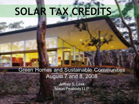SOLAR TAX CREDITS Green Homes and Sustainable Communities August 7 and 8, 2008 Jeffrey S. Lesk Nixon Peabody LLP.