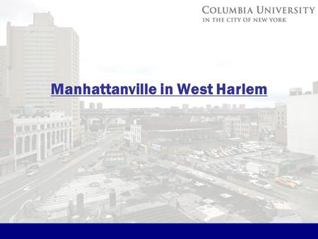 Manhattanville in West Harlem. Phase 1 South of West 125 th Street 2 District Rezoning and Project Boundaries Total Area of Proposed Manhattanville Mixed-Use.