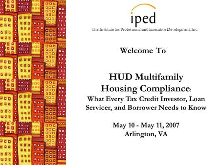The Institute for Professional and Executive Development, Inc. Welcome To HUD Multifamily Housing Compliance : What Every Tax Credit Investor, Loan Servicer,