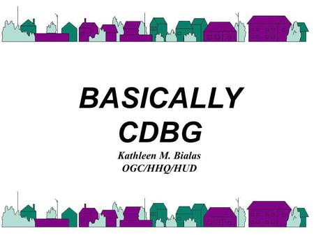 BASICALLY CDBG Kathleen M. Bialas OGC/HHQ/HUD. CDBG PROGRAM q Title I of the Housing & Community Development Act of 1974, as amended [42 U.S.C. 5301 et.