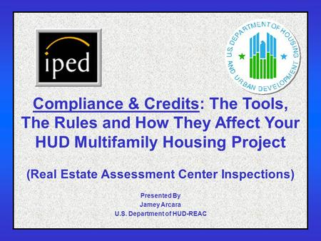 1 Compliance & Credits: The Tools, The Rules and How They Affect Your HUD Multifamily Housing Project (Real Estate Assessment Center Inspections) Presented.