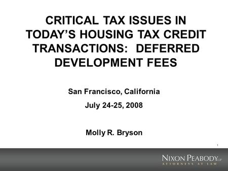 1 CRITICAL TAX ISSUES IN TODAYS HOUSING TAX CREDIT TRANSACTIONS: DEFERRED DEVELOPMENT FEES San Francisco, California July 24-25, 2008 Molly R. Bryson.