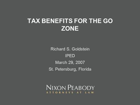 TAX BENEFITS FOR THE GO ZONE Richard S. Goldstein IPED March 29, 2007 St. Petersburg, Florida.