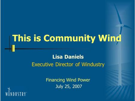 This is Community Wind Lisa Daniels Executive Director of Windustry Financing Wind Power July 25, 2007.