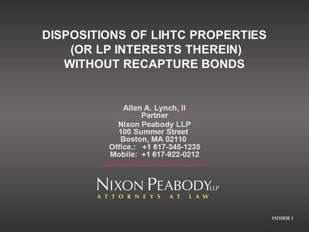 11215938.1 DISPOSITIONS OF LIHTC PROPERTIES (OR LP INTERESTS THEREIN) WITHOUT RECAPTURE BONDS Allen A. Lynch, II Partner Nixon Peabody LLP 100 Summer Street.