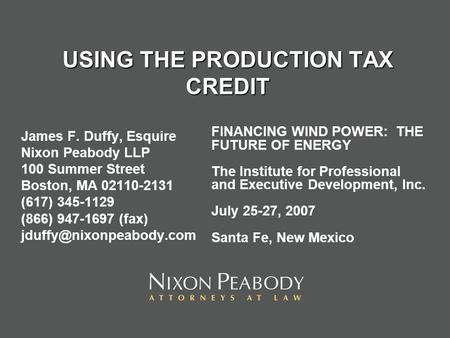 USING THE PRODUCTION TAX CREDIT James F. Duffy, Esquire Nixon Peabody LLP 100 Summer Street Boston, MA 02110-2131 (617) 345-1129 (866) 947-1697 (fax)