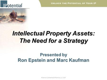 IPotential Confidential © IPotential, LLC, 2007 Intellectual Property Assets: The Need for a Strategy Presented by Ron Epstein and Marc Kaufman.