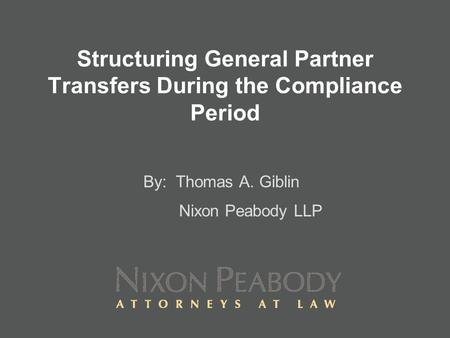 Structuring General Partner Transfers During the Compliance Period By: Thomas A. Giblin Nixon Peabody LLP.
