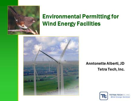 1 Wind Energy Services Environmental Permitting for Wind Energy Facilities Anntonette Alberti, JD Tetra Tech, Inc.