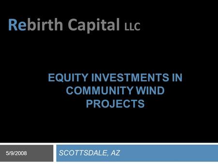 Rebirth Capital LLC EQUITY INVESTMENTS IN COMMUNITY WIND PROJECTS SCOTTSDALE, AZ 5/9/2008.