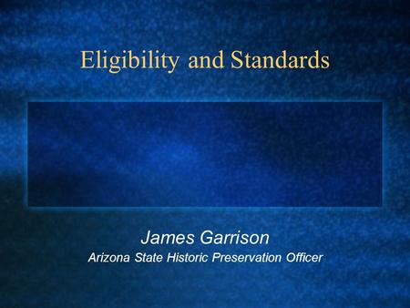 Eligibility and Standards James Garrison Arizona State Historic Preservation Officer.