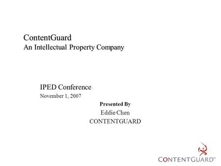ContentGuard An Intellectual Property Company IPED Conference November 1, 2007 Presented By Eddie Chen CONTENTGUARD.