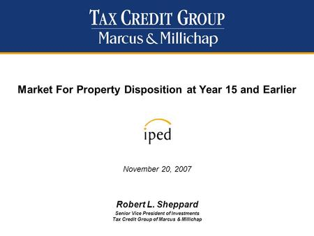 Market For Property Disposition at Year 15 and Earlier November 20, 2007 Robert L. Sheppard Senior Vice President of Investments Tax Credit Group of Marcus.