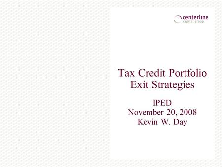 Tax Credit Portfolio Exit Strategies IPED November 20, 2008 Kevin W. Day.