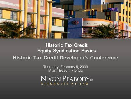 Historic Tax Credit Equity Syndication Basics Historic Tax Credit Developers Conference Thursday, February 5, 2009 Miami Beach, Florida.