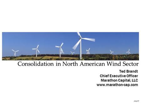 July 07 Ted Brandt Chief Executive Officer Marathon Capital, LLC www.marathon-cap.com Consolidation in North American Wind Sector.