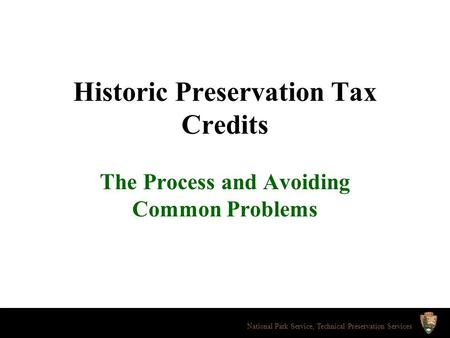 Historic Preservation Tax Credits The Process and Avoiding Common Problems National Park Service, Technical Preservation Services.