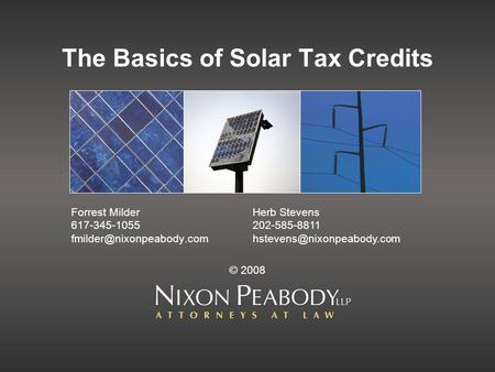 The Basics of Solar Tax Credits Forrest Milder 617-345-1055 Herb Stevens 202-585-8811 © 2008.