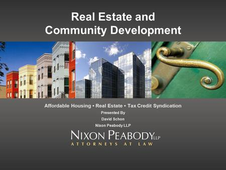 Real Estate and Community Development Affordable Housing Real Estate Tax Credit Syndication Presented By David Schon Nixon Peabody LLP.