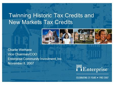 Twinning Historic Tax Credits and New Markets Tax Credits Charlie Werhane Vice Chairman/COO Enterprise Community Investment, Inc. November 8, 2007.