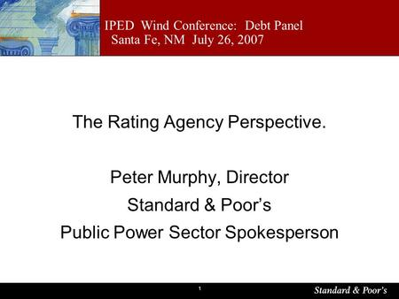 1 IPED Wind Conference: Debt Panel Santa Fe, NM July 26, 2007 The Rating Agency Perspective. Peter Murphy, Director Standard & Poors Public Power Sector.