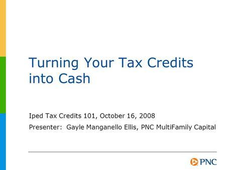 Turning Your Tax Credits into Cash Iped Tax Credits 101, October 16, 2008 Presenter: Gayle Manganello Ellis, PNC MultiFamily Capital.