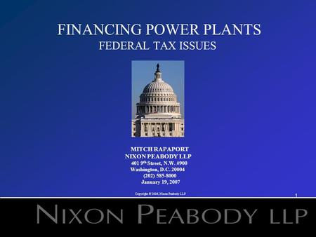 1 FINANCING POWER PLANTS FEDERAL TAX ISSUES MITCH RAPAPORT NIXON PEABODY LLP 401 9 th Street, N.W. #900 Washington, D.C. 20004 (202) 585-8000 January 19,