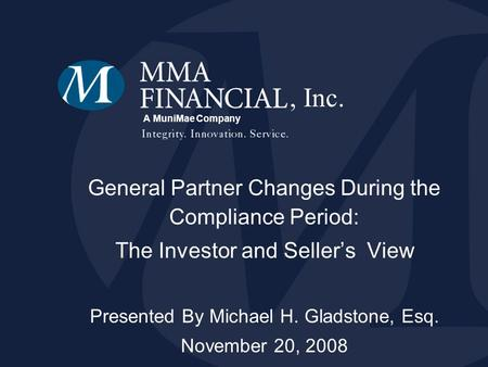A MuniMae Company General Partner Changes During the Compliance Period: The Investor and Sellers View Presented By Michael H. Gladstone, Esq. November.