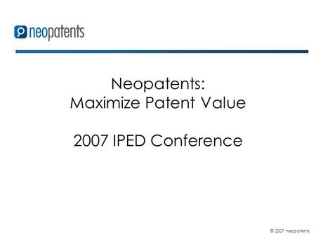 © 2007 neopatents Neopatents: Maximize Patent Value 2007 IPED Conference.