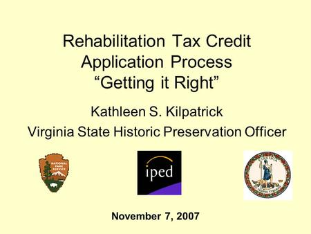 Rehabilitation Tax Credit Application Process Getting it Right Kathleen S. Kilpatrick Virginia State Historic Preservation Officer November 7, 2007.
