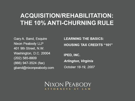 ACQUISITION/REHABILITATION: THE 10% ANTI-CHURNING RULE Gary A. Band, Esquire Nixon Peabody LLP 401 9th Street, N.W. Washington, D.C. 20004 (202) 585-8809.