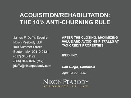 ACQUISITION/REHABILITATION: THE 10% ANTI-CHURNING RULE James F. Duffy, Esquire Nixon Peabody LLP 100 Summer Street Boston, MA 02110-2131 (617) 345-1129.