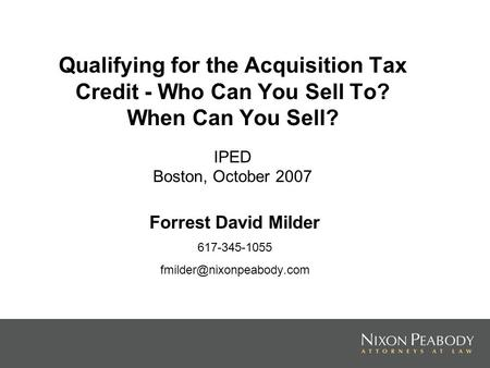 Qualifying for the Acquisition Tax Credit - Who Can You Sell To? When Can You Sell? IPED Boston, October 2007 Forrest David Milder 617-345-1055