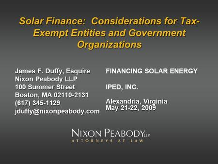 Solar Finance: Considerations for Tax- Exempt Entities and Government Organizations James F. Duffy, Esquire Nixon Peabody LLP 100 Summer Street Boston,