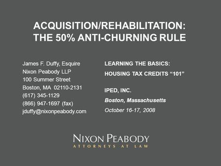 ACQUISITION/REHABILITATION: THE 50% ANTI-CHURNING RULE James F. Duffy, Esquire Nixon Peabody LLP 100 Summer Street Boston, MA 02110-2131 (617) 345-1129.
