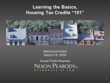 1 Learning the Basics, Housing Tax Credits 101 Blackstone Hotel March 5-6, 2009 Susan Pristo Reaman.