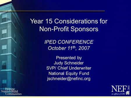 Year 15 Considerations for Non-Profit Sponsors IPED CONFERENCE October 11 th, 2007 Presented by Judy Schneider SVP/ Chief Underwriter National Equity Fund.