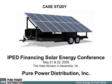 Clean Energy at Cost Parity IPED Financing Solar Energy Conference May 21 & 22, 2009 The Hotel Monaco in Alexandria, VA. Pure Power Distribution, Inc.
