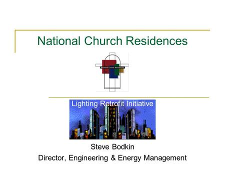 Lighting Retrofit Initiative Steve Bodkin Director, Engineering & Energy Management National Church Residences.