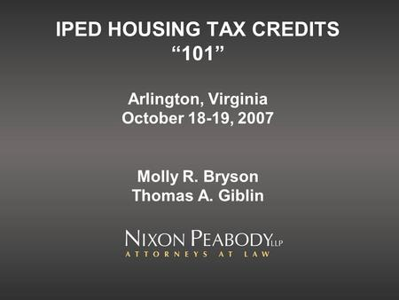 IPED HOUSING TAX CREDITS 101 Arlington, Virginia October 18-19, 2007 Molly R. Bryson Thomas A. Giblin.